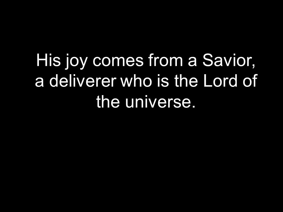 His joy comes from a Savior, a deliverer who is the Lord of the universe.
