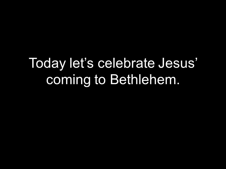 Today let's celebrate Jesus' coming to Bethlehem.