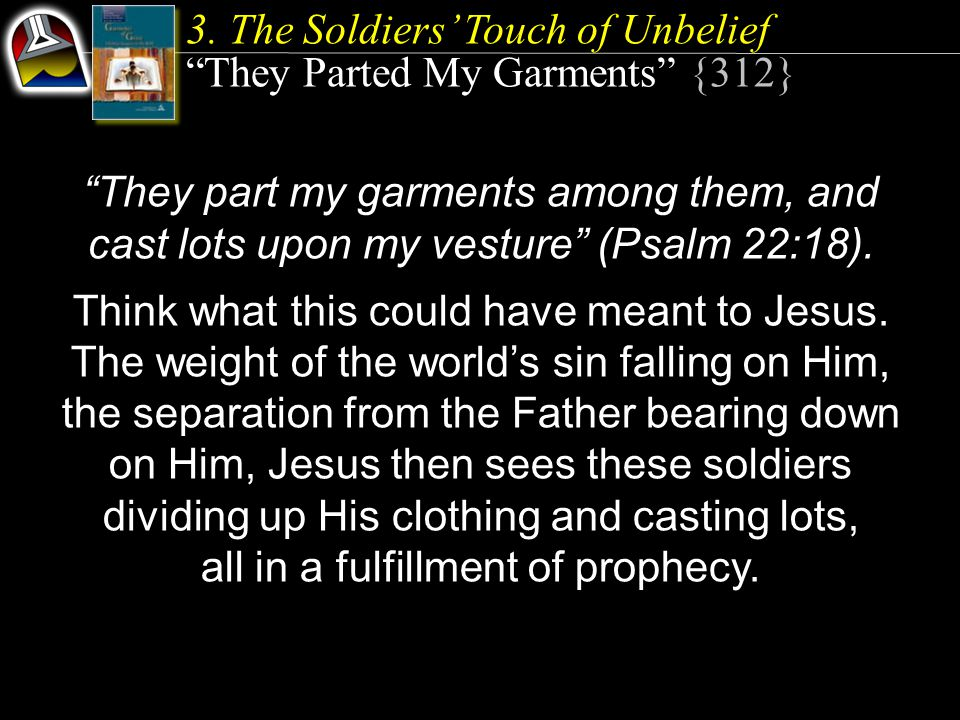"""3. The Soldiers' Touch of Unbelief """"They Parted My Garments"""" {312} """"They part my garments among them, and cast lots upon my vesture"""" (Psalm 22:18). Th"""