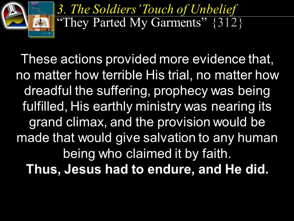 """3. The Soldiers' Touch of Unbelief """"They Parted My Garments"""" {312} These actions provided more evidence that, no matter how terrible His trial, no mat"""