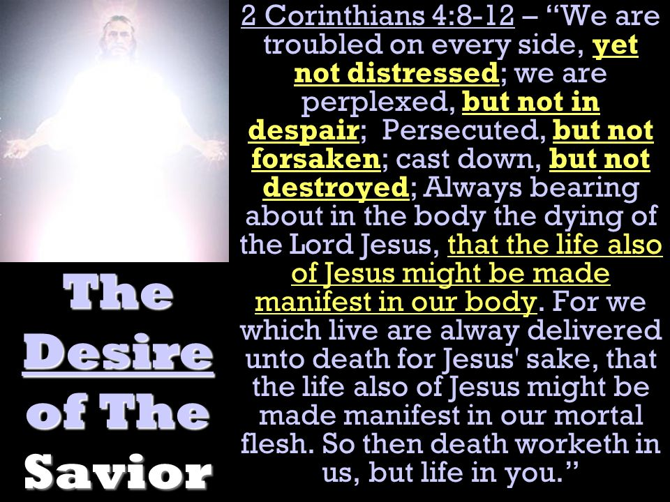 The Desire of The Savior 2 Corinthians 4:8-12 – We are troubled on every side, yet not distressed; we are perplexed, but not in despair; Persecuted, but not forsaken; cast down, but not destroyed; Always bearing about in the body the dying of the Lord Jesus, that the life also of Jesus might be made manifest in our body.