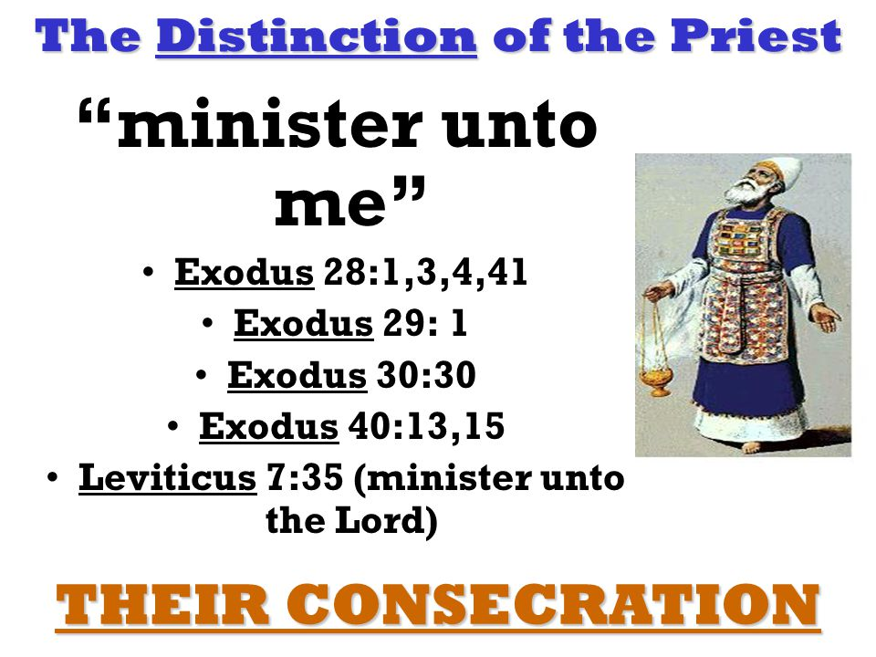 The Distinction of the Priest minister unto me Exodus 28:1,3,4,41 Exodus 29: 1 Exodus 30:30 Exodus 40:13,15 Leviticus 7:35 (minister unto the Lord) THEIR CONSECRATION