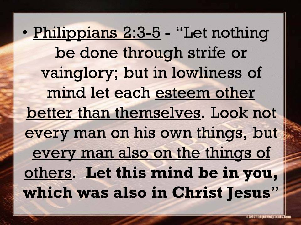 Philippians 2:3-5 - Let nothing be done through strife or vainglory; but in lowliness of mind let each esteem other better than themselves.