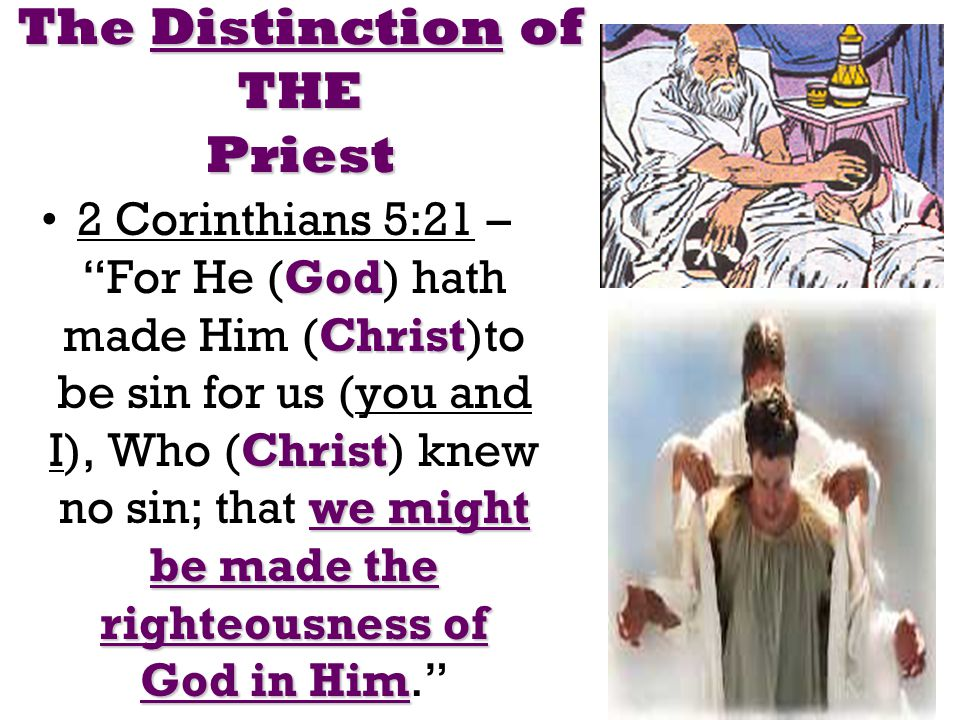 The Distinction of THE Priest God Christ Christ we might be made the righteousness of God in Him2 Corinthians 5:21 – For He (God) hath made Him (Christ)to be sin for us (you and I), Who (Christ) knew no sin; that we might be made the righteousness of God in Him.