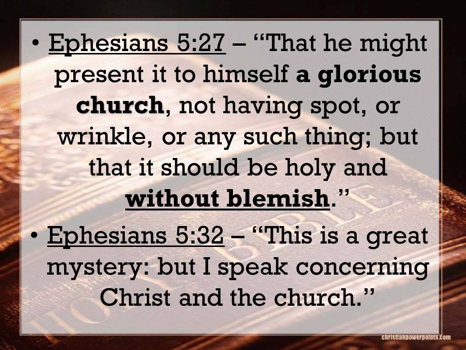 a glorious churchEphesians 5:27 – That he might present it to himself a glorious church, not having spot, or wrinkle, or any such thing; but that it should be holy and without blemish. Ephesians 5:32 – This is a great mystery: but I speak concerning Christ and the church.