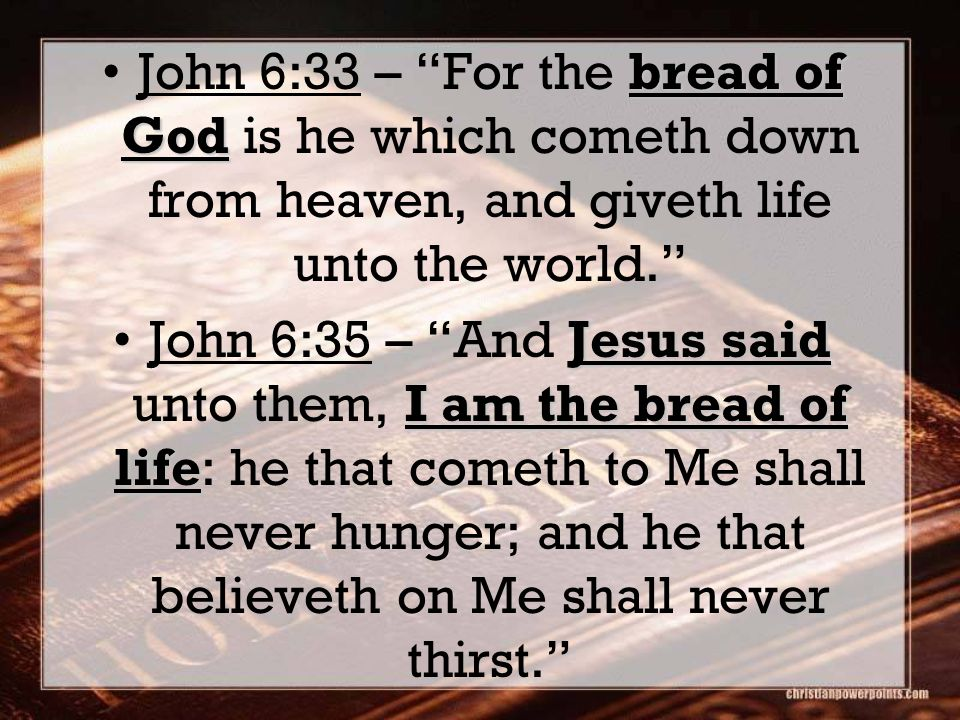 bread of GodJohn 6:33 – For the bread of God is he which cometh down from heaven, and giveth life unto the world. Jesus said I am the bread of lifeJohn 6:35 – And Jesus said unto them, I am the bread of life: he that cometh to Me shall never hunger; and he that believeth on Me shall never thirst.
