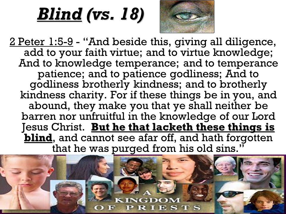 """Blind (vs. 18) But he that lacketh these things is blind 2 Peter 1:5-9 - """"And beside this, giving all diligence, add to your faith virtue; and to virt"""
