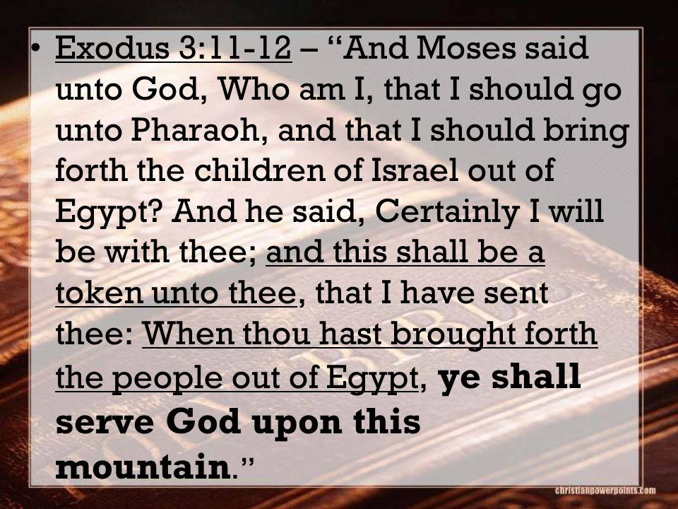 Exodus 3:11-12 – And Moses said unto God, Who am I, that I should go unto Pharaoh, and that I should bring forth the children of Israel out of Egypt.