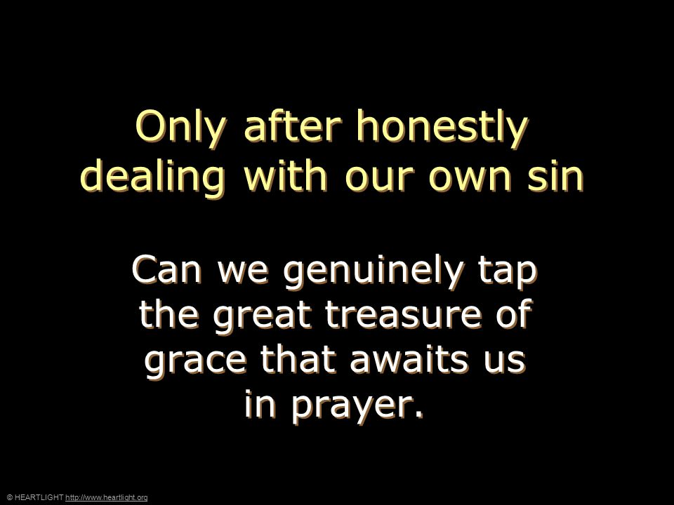 © HEARTLIGHT http://www.heartlight.orghttp://www.heartlight.org Only after honestly dealing with our own sin Can we genuinely tap the great treasure of grace that awaits us in prayer.