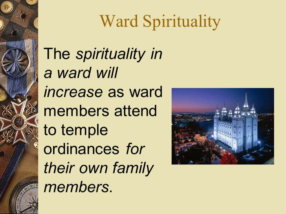 Ward Spirituality The spirituality in a ward will increase as ward members attend to temple ordinances for their own family members.