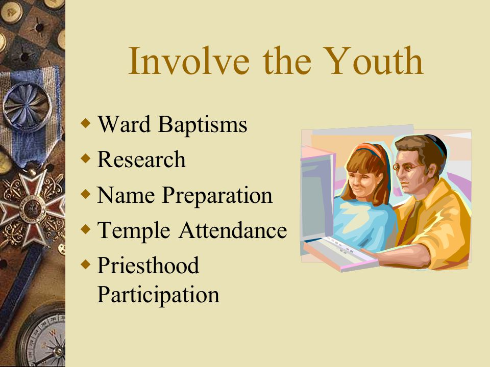 Involve the Youth  Ward Baptisms  Research  Name Preparation  Temple Attendance  Priesthood Participation
