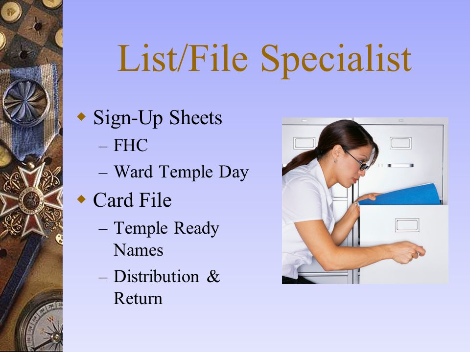 List/File Specialist  Sign-Up Sheets – FHC – Ward Temple Day  Card File – Temple Ready Names – Distribution & Return