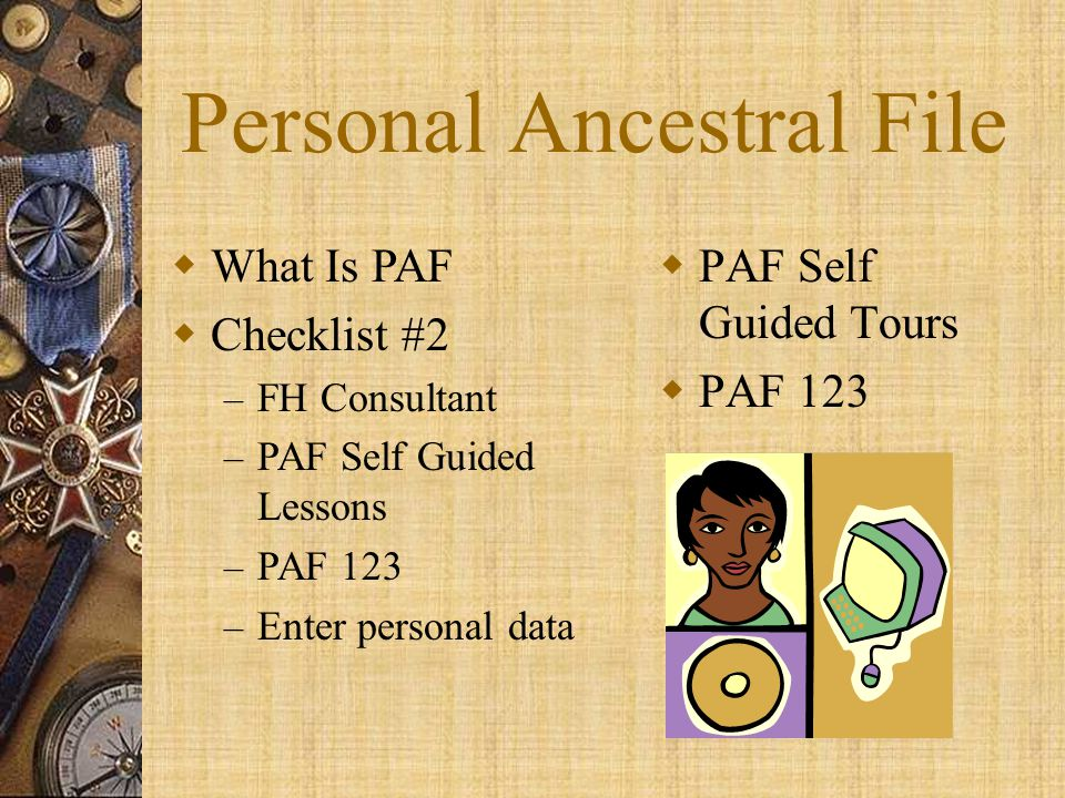Personal Ancestral File  What Is PAF  Checklist #2 – FH Consultant – PAF Self Guided Lessons – PAF 123 – Enter personal data  PAF Self Guided Tours