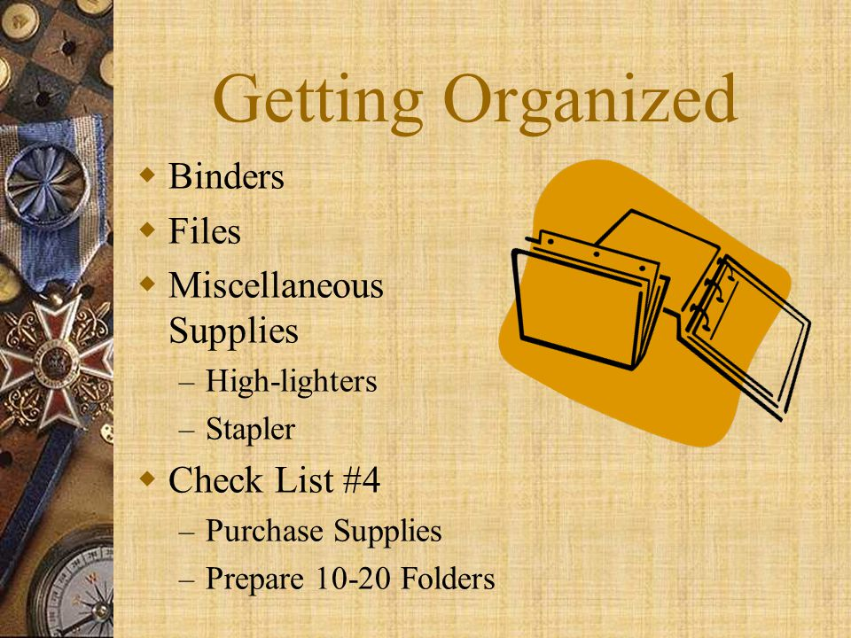 Getting Organized  Binders  Files  Miscellaneous Supplies – High-lighters – Stapler  Check List #4 – Purchase Supplies – Prepare 10-20 Folders