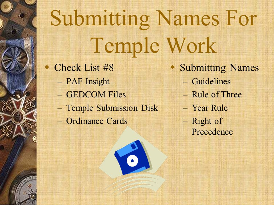 Submitting Names For Temple Work  Check List #8 – PAF Insight – GEDCOM Files – Temple Submission Disk – Ordinance Cards  Submitting Names – Guidelin