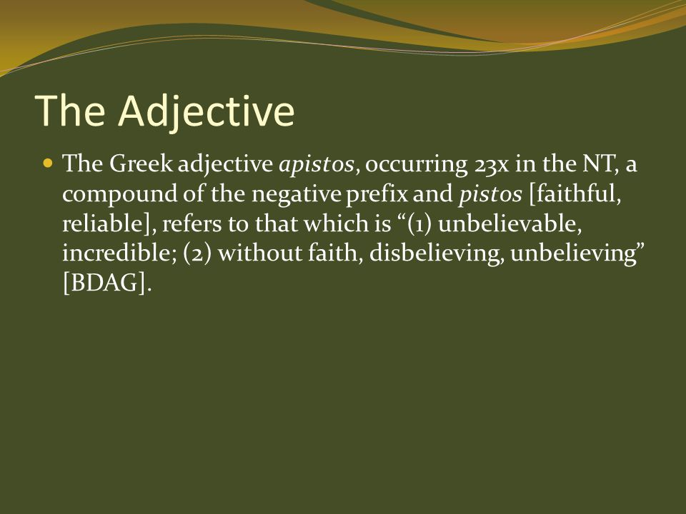 The Adjective The Greek adjective apistos, occurring 23x in the NT, a compound of the negative prefix and pistos [faithful, reliable], refers to that which is (1) unbelievable, incredible; (2) without faith, disbelieving, unbelieving [BDAG].