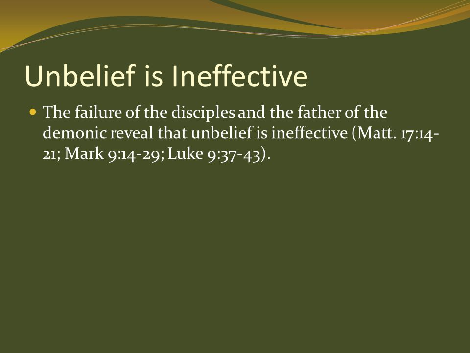 Unbelief is Ineffective The failure of the disciples and the father of the demonic reveal that unbelief is ineffective (Matt. 17:14- 21; Mark 9:14-29;
