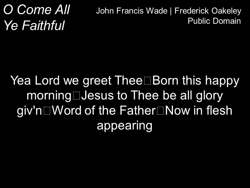 O Come All Ye Faithful John Francis Wade | Frederick Oakeley Public Domain Yea Lord we greet Thee Born this happy morning Jesus to Thee be all glory giv n Word of the Father Now in flesh appearing