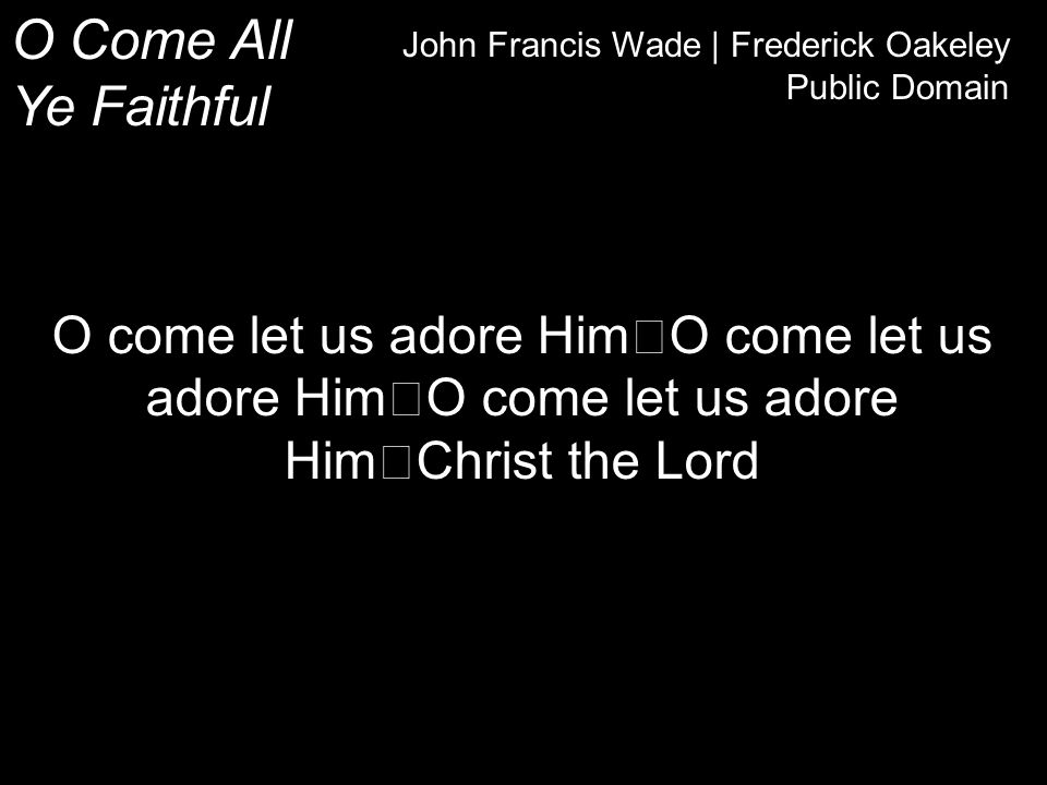 O Come All Ye Faithful John Francis Wade | Frederick Oakeley Public Domain O come let us adore Him O come let us adore Him O come let us adore Him Christ the Lord