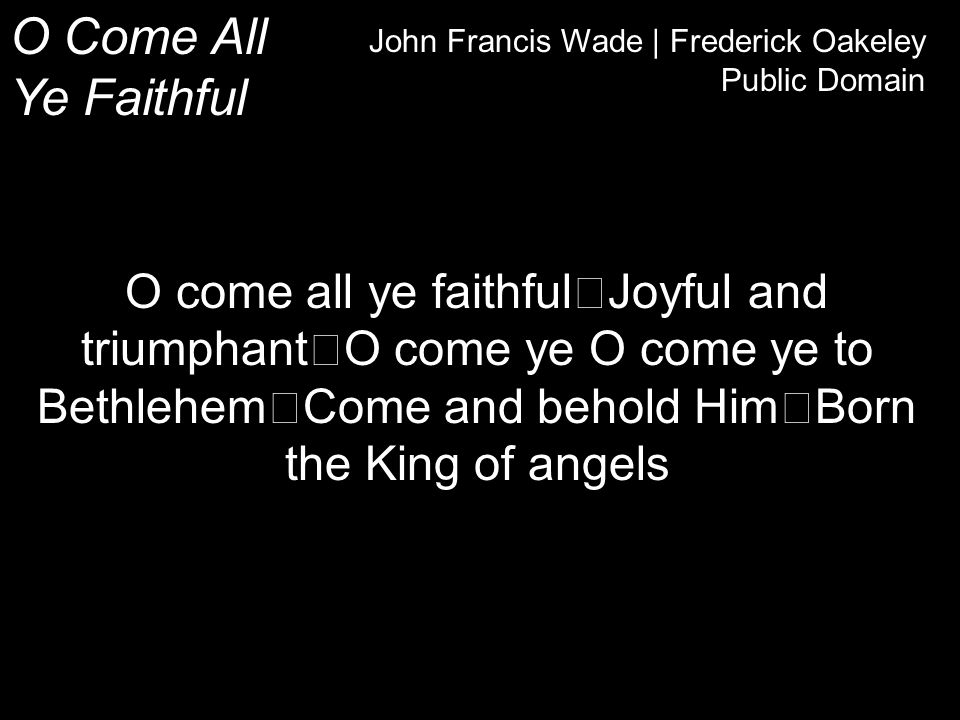 O Come All Ye Faithful John Francis Wade | Frederick Oakeley Public Domain O come all ye faithful Joyful and triumphant O come ye O come ye to Bethlehem Come and behold Him Born the King of angels