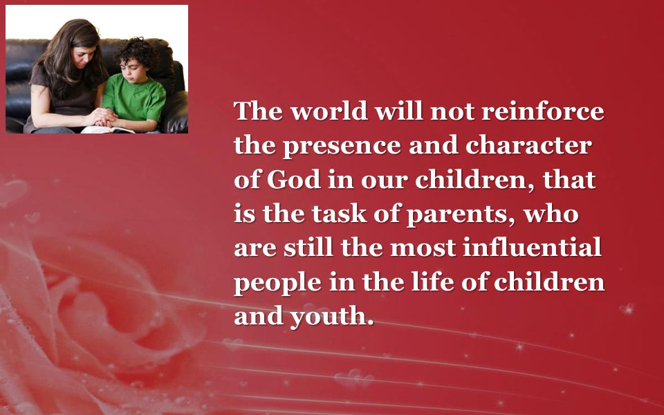 The world will not reinforce the presence and character of God in our children, that is the task of parents, who are still the most influential people in the life of children and youth.