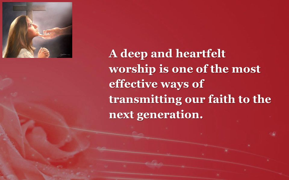 A deep and heartfelt worship is one of the most effective ways of transmitting our faith to the next generation.