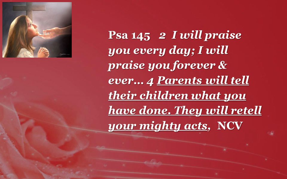 Psa 145 2 I will praise you every day; I will praise you forever & ever… 4 Parents will tell their children what you have done.