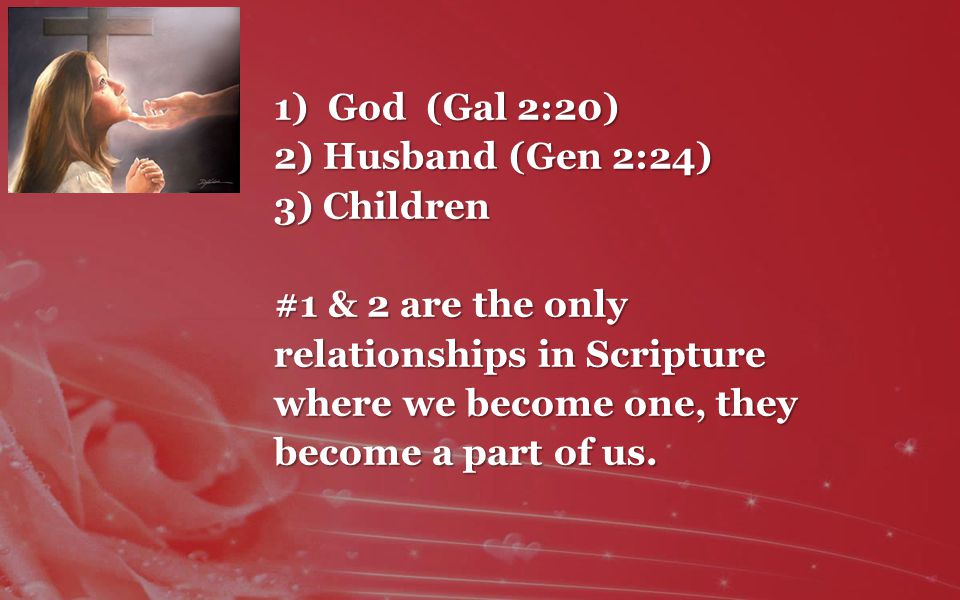 1)God (Gal 2:20) 2) Husband (Gen 2:24) 3) Children #1 & 2 are the only relationships in Scripture where we become one, they become a part of us.