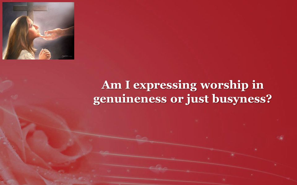 Am I expressing worship in genuineness or just busyness