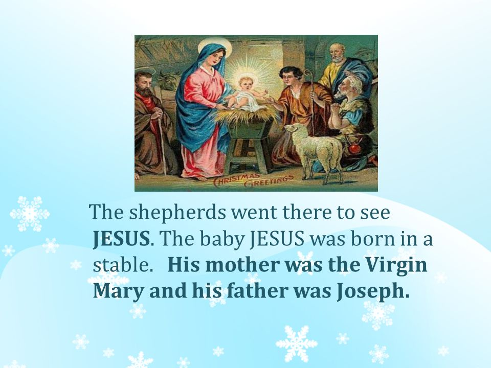 The shepherds went there to see JESUS. The baby JESUS was born in a stable.