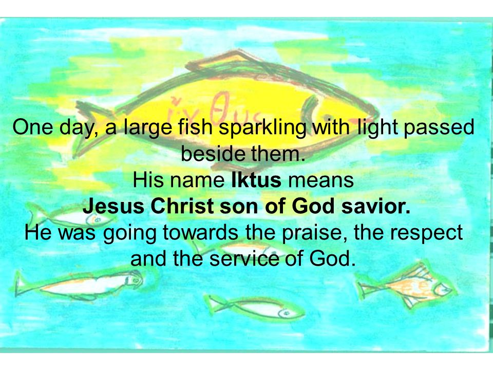 One day, a large fish sparkling with light passed beside them. His name Iktus means Jesus Christ son of God savior. He was going towards the praise, t