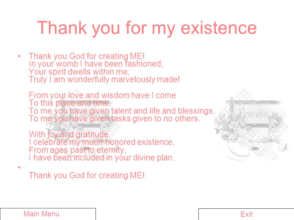 Thank you for my existence Thank you God for creating ME! In your womb I have been fashioned; Your spirit dwells within me; Truly I am wonderfully mar