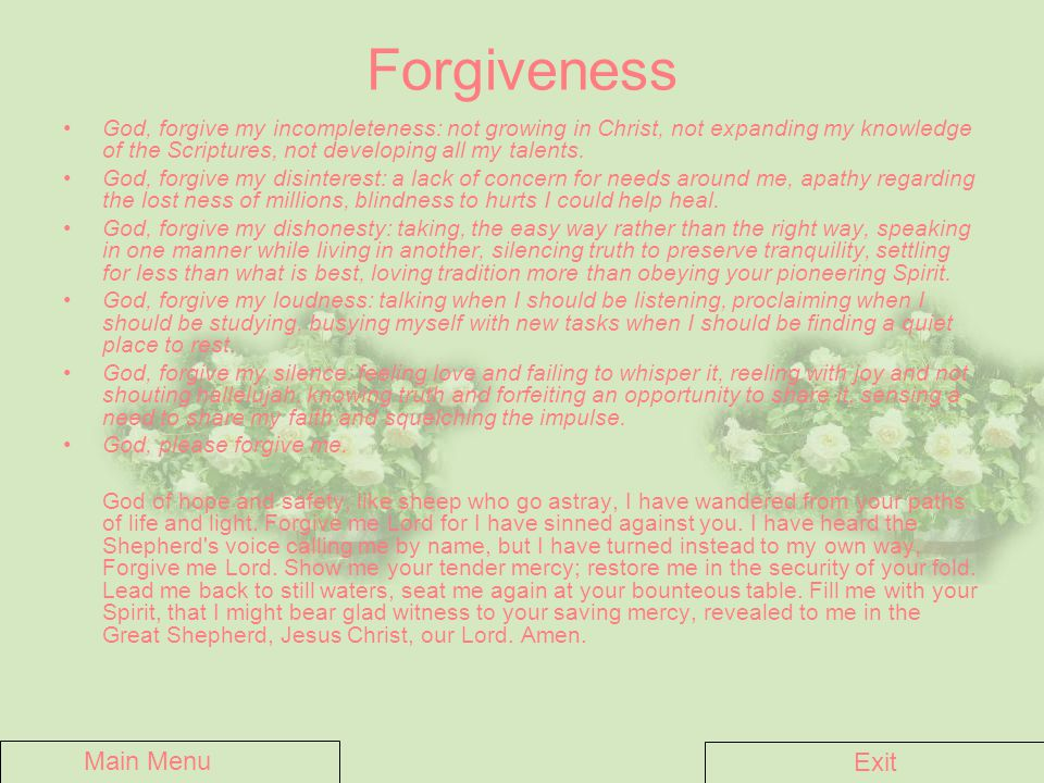 Forgiveness God, forgive my incompleteness: not growing in Christ, not expanding my knowledge of the Scriptures, not developing all my talents. God, f