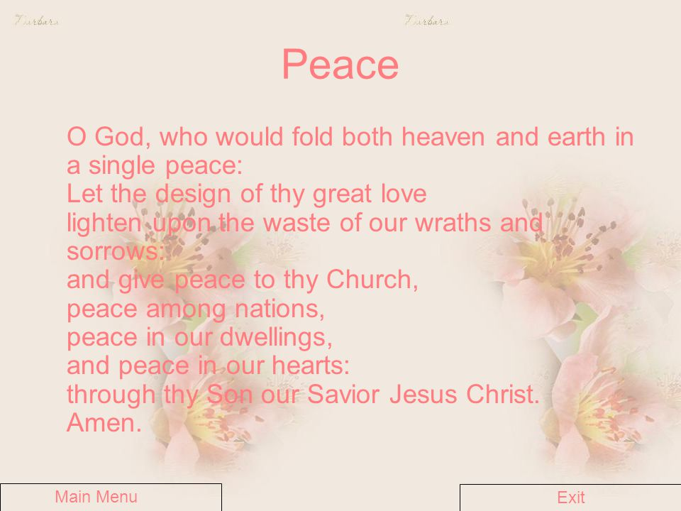 Peace O God, who would fold both heaven and earth in a single peace: Let the design of thy great love lighten upon the waste of our wraths and sorrows: and give peace to thy Church, peace among nations, peace in our dwellings, and peace in our hearts: through thy Son our Savior Jesus Christ.
