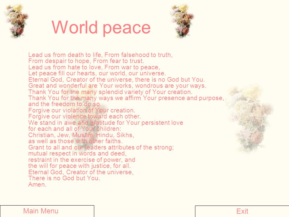 World peace Lead us from death to life, From falsehood to truth, From despair to hope, From fear to trust. Lead us from hate to love, From war to peac