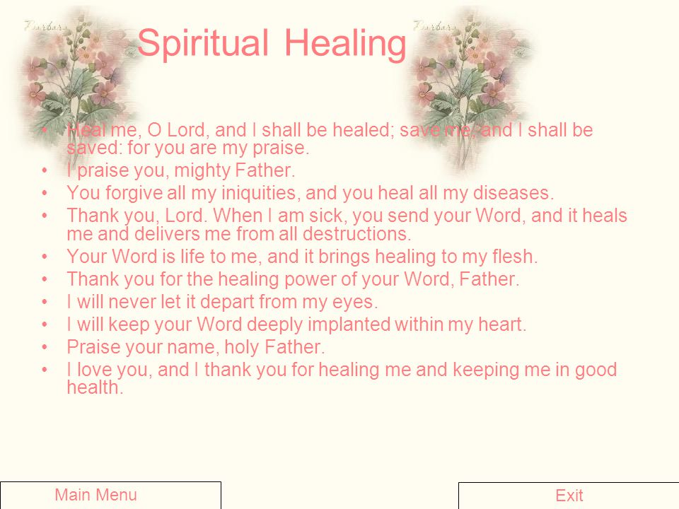 Spiritual Healing Heal me, O Lord, and I shall be healed; save me, and I shall be saved: for you are my praise. I praise you, mighty Father. You forgi