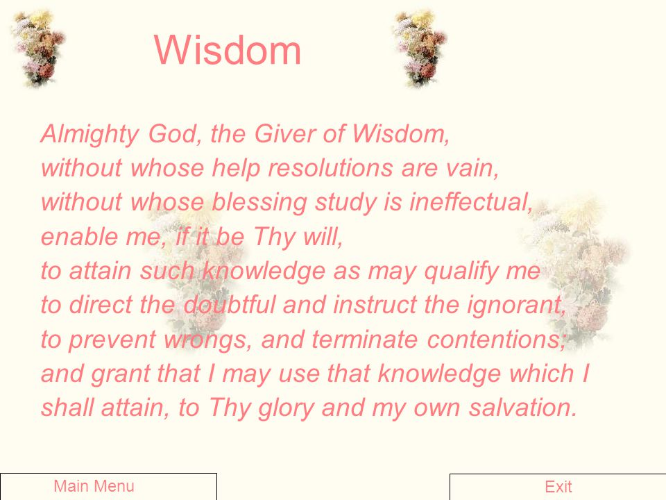 Wisdom Almighty God, the Giver of Wisdom, without whose help resolutions are vain, without whose blessing study is ineffectual, enable me, if it be Th