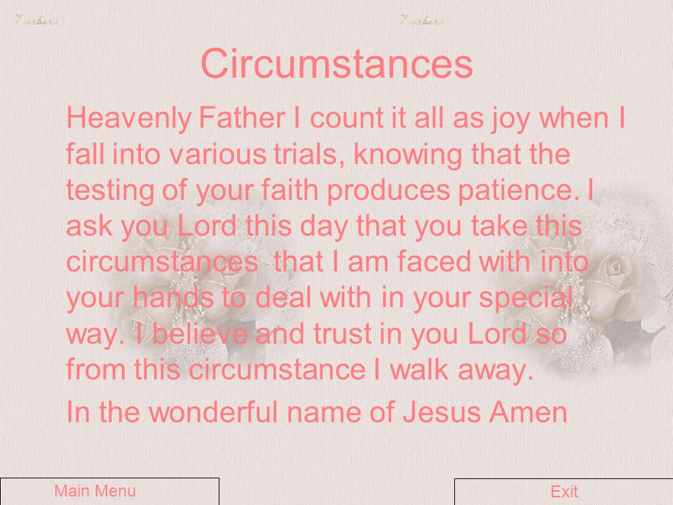 Circumstances Heavenly Father I count it all as joy when I fall into various trials, knowing that the testing of your faith produces patience.