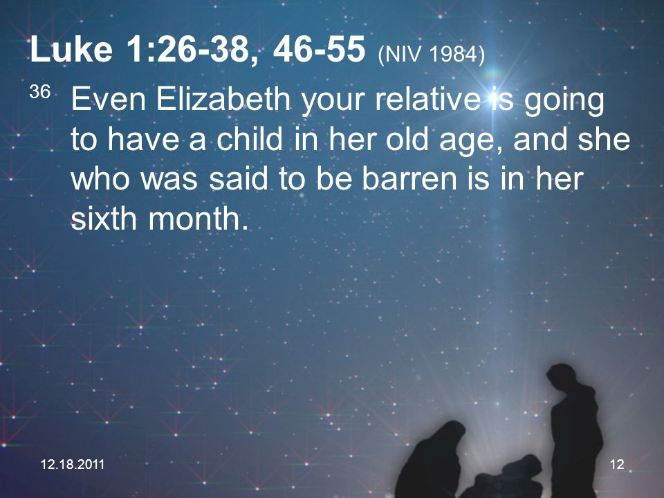 12.18.201112 Luke 1:26-38, 46-55 (NIV 1984) 36 Even Elizabeth your relative is going to have a child in her old age, and she who was said to be barren
