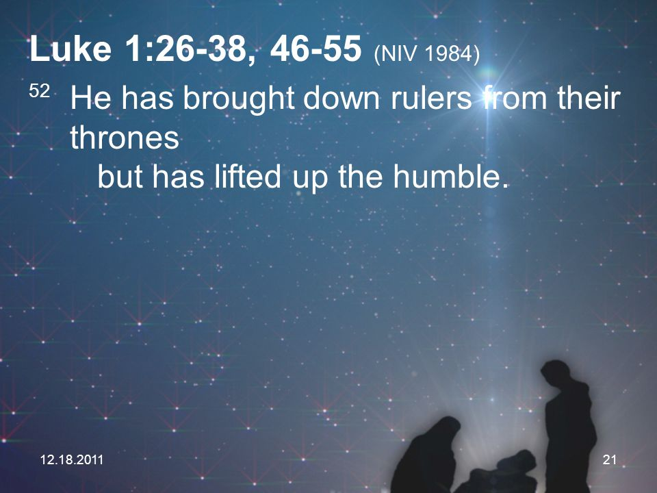 12.18.201121 Luke 1:26-38, 46-55 (NIV 1984) 52 He has brought down rulers from their thrones but has lifted up the humble.