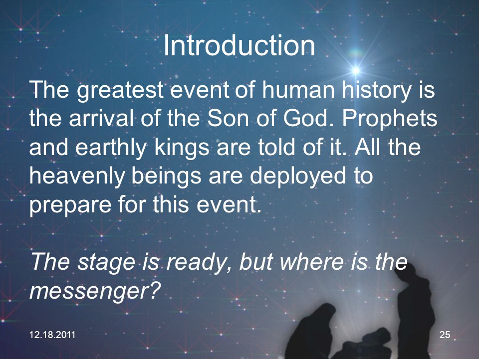 12.18.201125 Introduction The greatest event of human history is the arrival of the Son of God. Prophets and earthly kings are told of it. All the hea