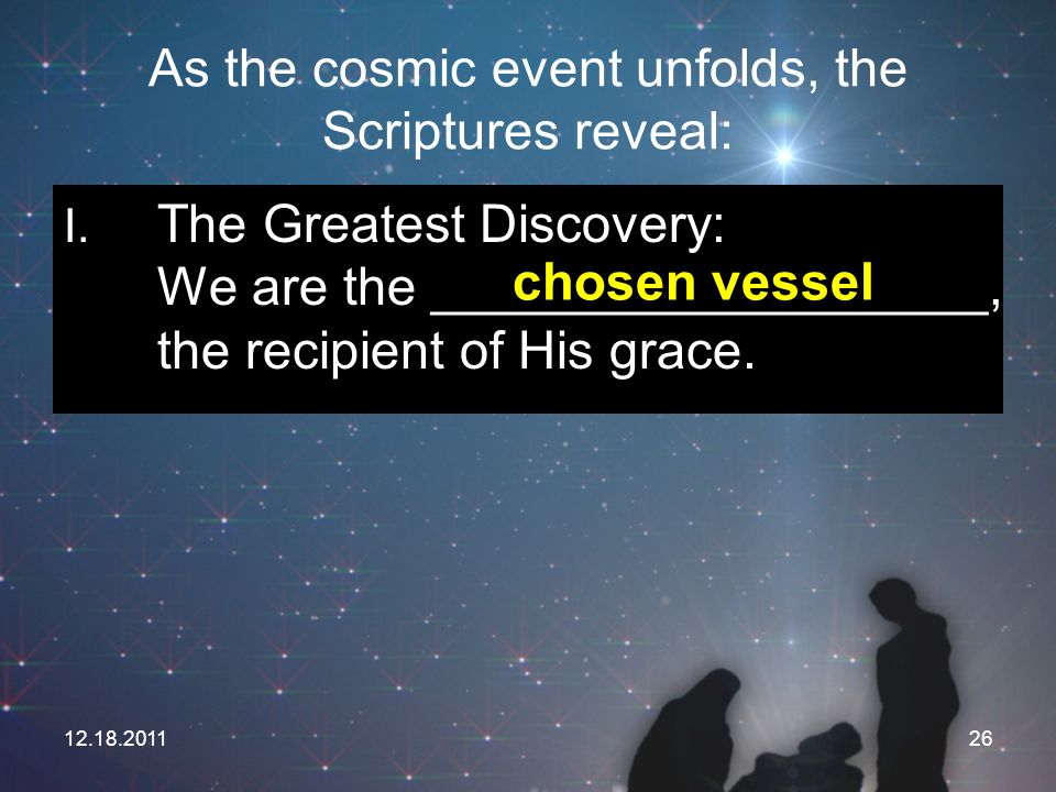 12.18.201126 As the cosmic event unfolds, the Scriptures reveal: I. The Greatest Discovery: We are the ___________________, the recipient of His grace