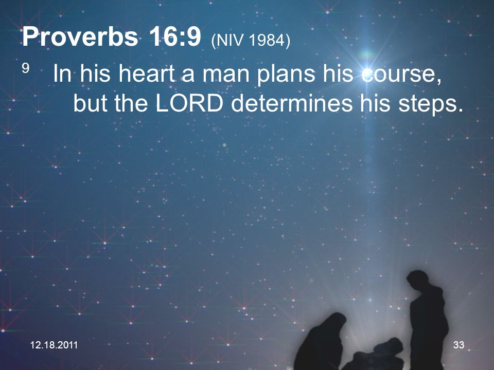12.18.201133 Proverbs 16:9 (NIV 1984) 9 In his heart a man plans his course, but the LORD determines his steps.