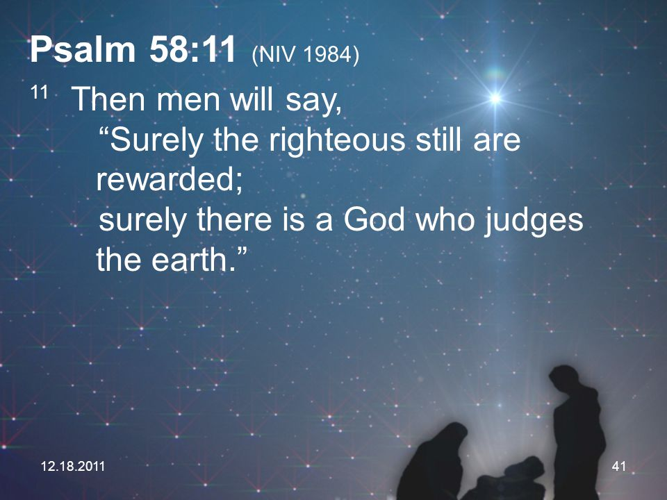 "12.18.201141 Psalm 58:11 (NIV 1984) 11 Then men will say, ""Surely the righteous still are rewarded; surely there is a God who judges the earth."""