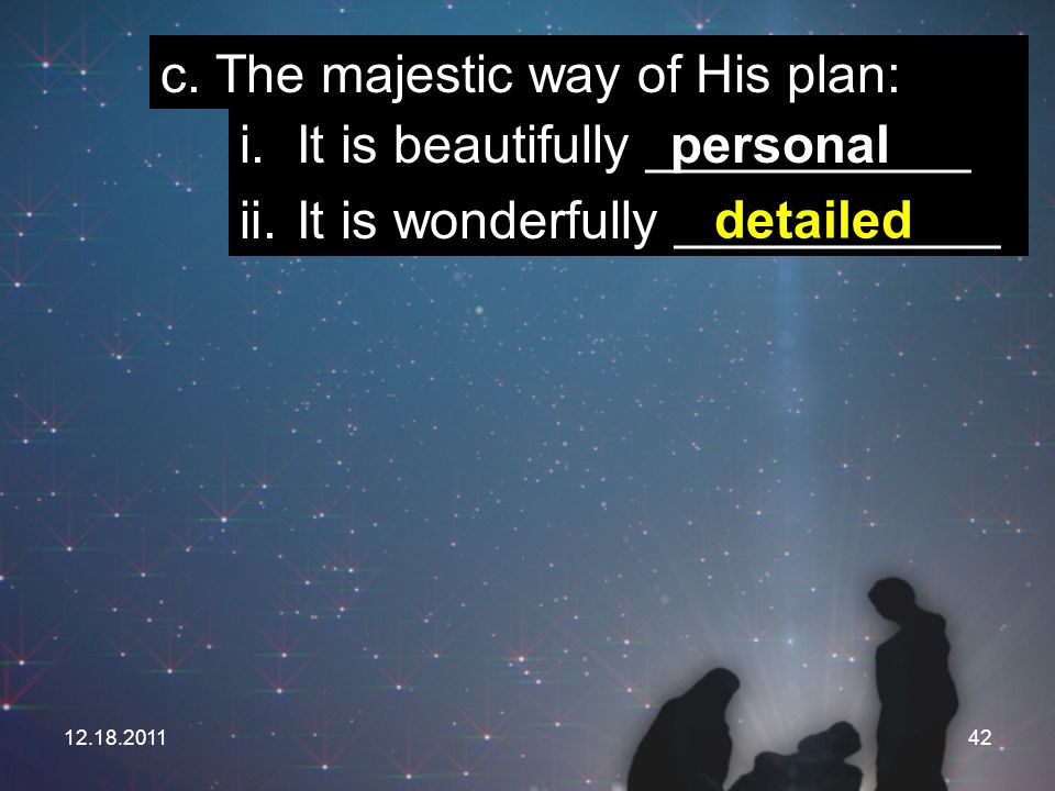 12.18.201142 c. The majestic way of His plan: i. It is beautifully ___________ ii. It is wonderfully ___________ personal detailed