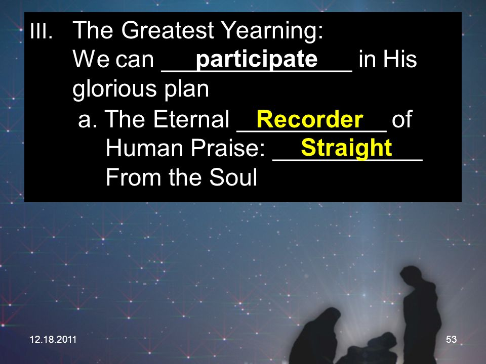 12.18.201153 III. The Greatest Yearning: We can ______________ in His glorious plan participate a. The Eternal ___________ of Human Praise: __________