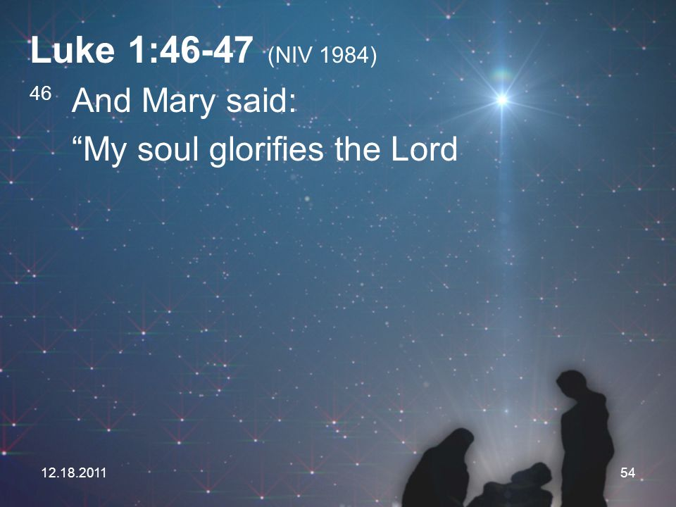 "12.18.201154 Luke 1:46-47 (NIV 1984) 46 And Mary said: ""My soul glorifies the Lord"
