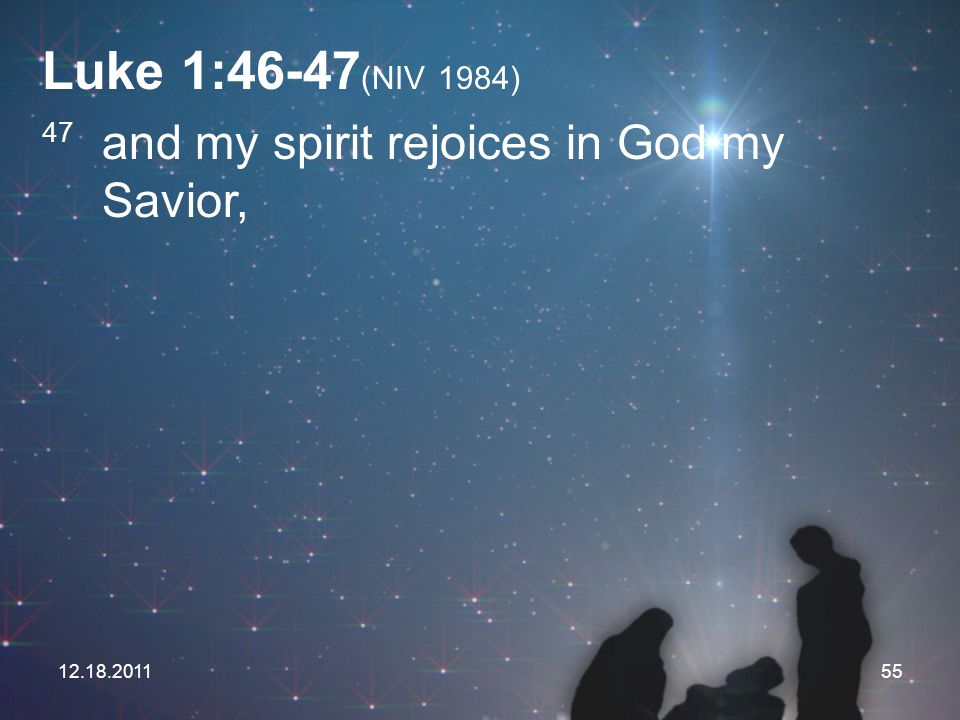 12.18.201155 Luke 1:46-47 (NIV 1984) 47 and my spirit rejoices in God my Savior,
