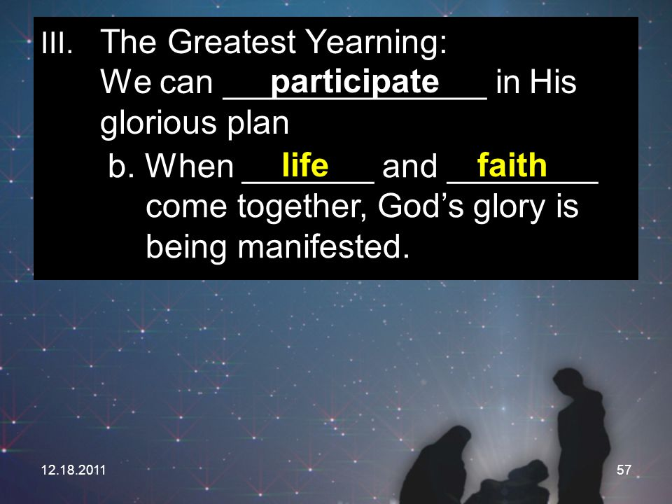 12.18.201157 III. The Greatest Yearning: We can ______________ in His glorious plan participate b. When _______ and ________ come together, God's glor