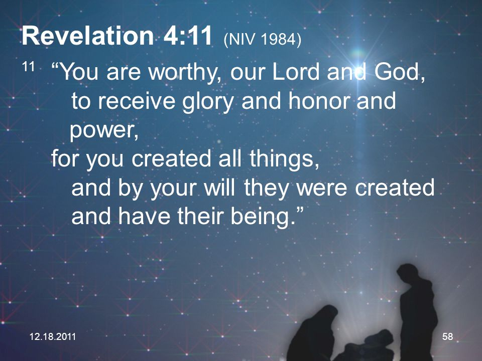 "12.18.201158 Revelation 4:11 (NIV 1984) 11 ""You are worthy, our Lord and God, to receive glory and honor and power, for you created all things, and by"